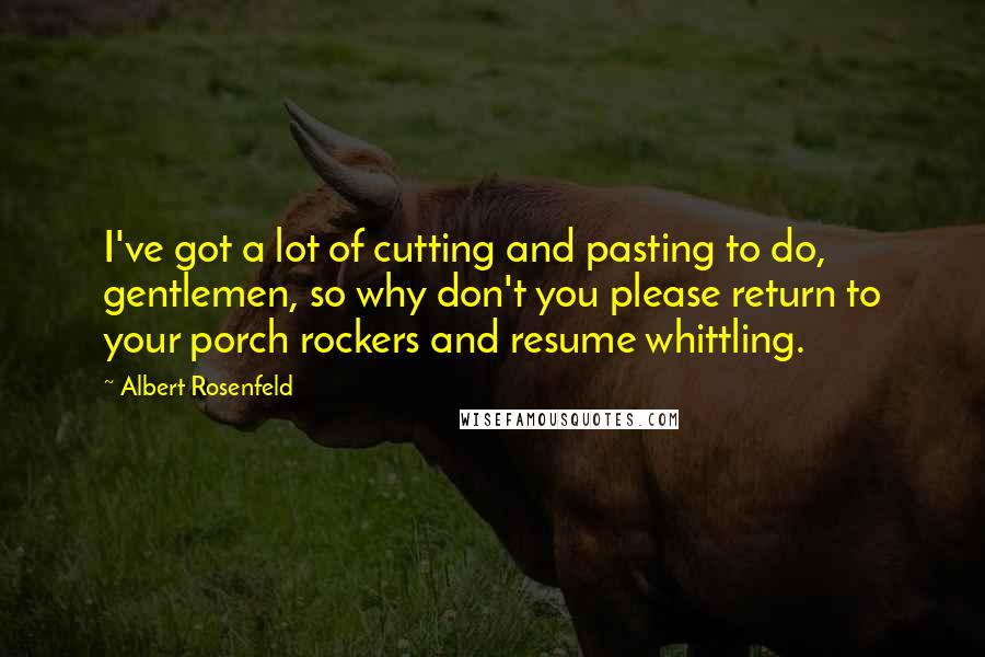 Albert Rosenfeld quotes: I've got a lot of cutting and pasting to do, gentlemen, so why don't you please return to your porch rockers and resume whittling.
