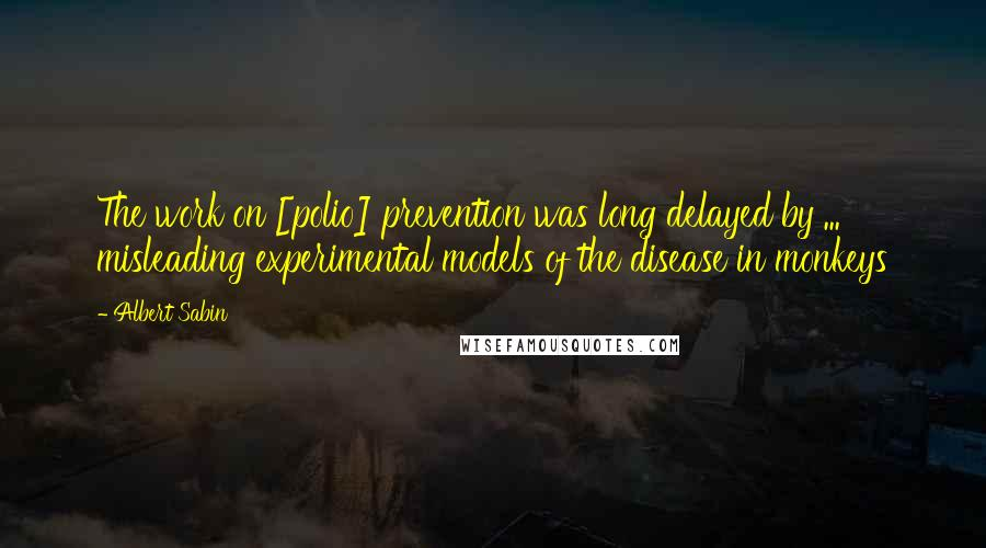 Albert Sabin quotes: The work on [polio] prevention was long delayed by ... misleading experimental models of the disease in monkeys
