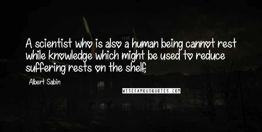 Albert Sabin quotes: A scientist who is also a human being cannot rest while knowledge which might be used to reduce suffering rests on the shelf,