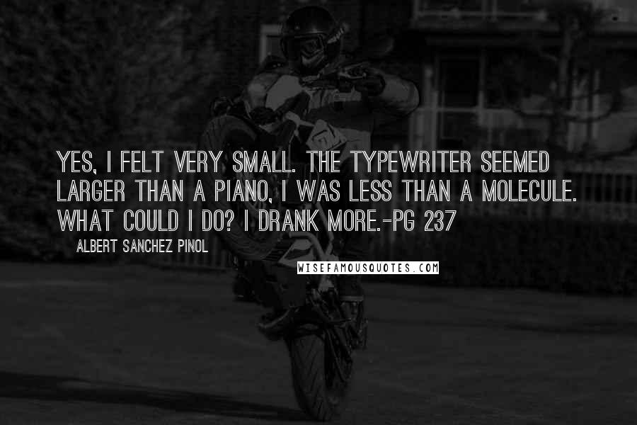 Albert Sanchez Pinol quotes: Yes, I felt very small. The typewriter seemed larger than a piano, I was less than a molecule. What could I do? I drank more.-pg 237