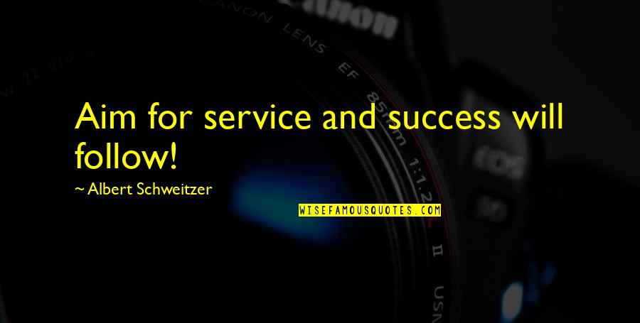 Albert Schweitzer Quotes By Albert Schweitzer: Aim for service and success will follow!
