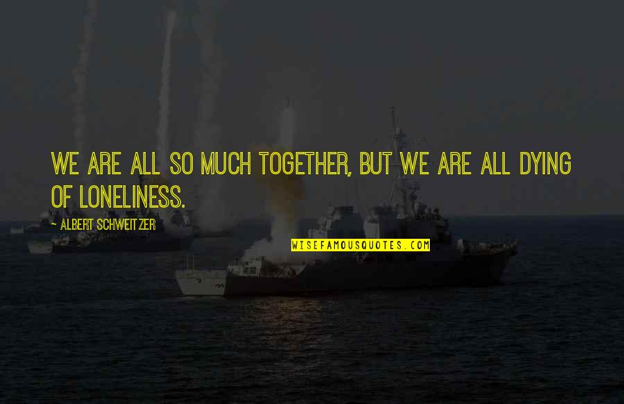 Albert Schweitzer Quotes By Albert Schweitzer: We are all so much together, but we