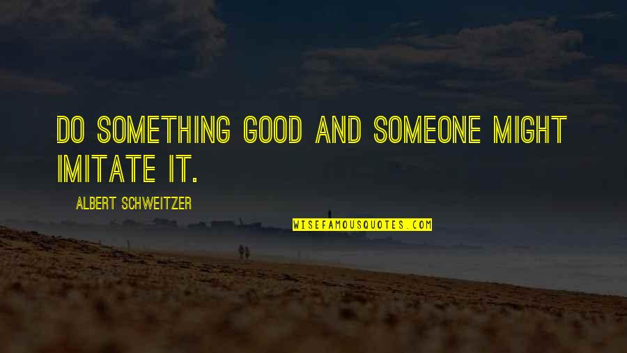 Albert Schweitzer Quotes By Albert Schweitzer: Do something good and someone might imitate it.