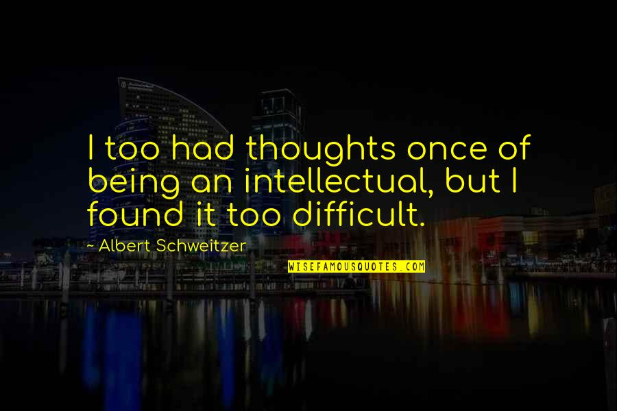 Albert Schweitzer Quotes By Albert Schweitzer: I too had thoughts once of being an
