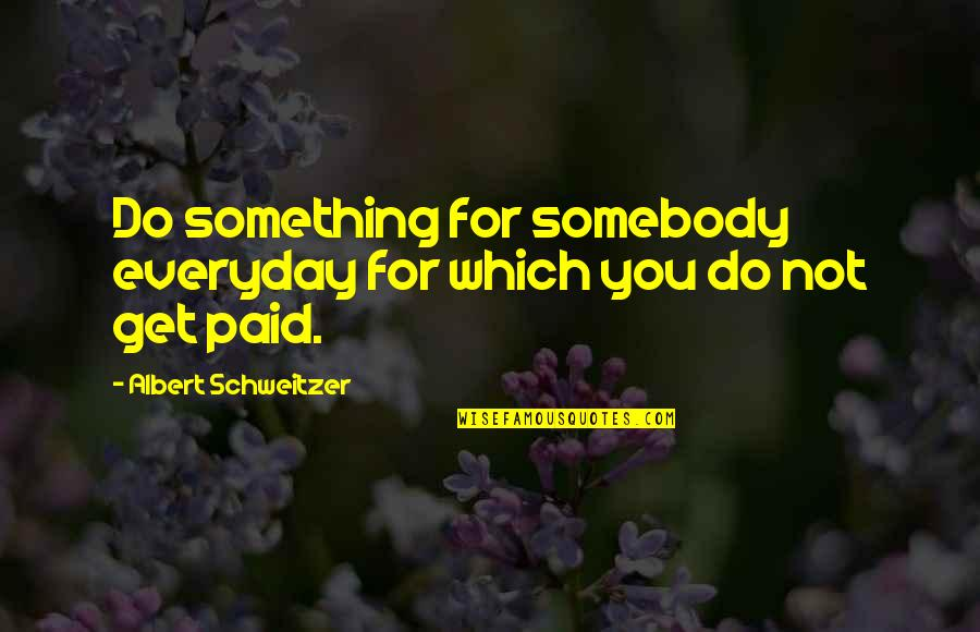 Albert Schweitzer Quotes By Albert Schweitzer: Do something for somebody everyday for which you