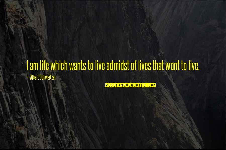 Albert Schweitzer Quotes By Albert Schweitzer: I am life which wants to live admidst
