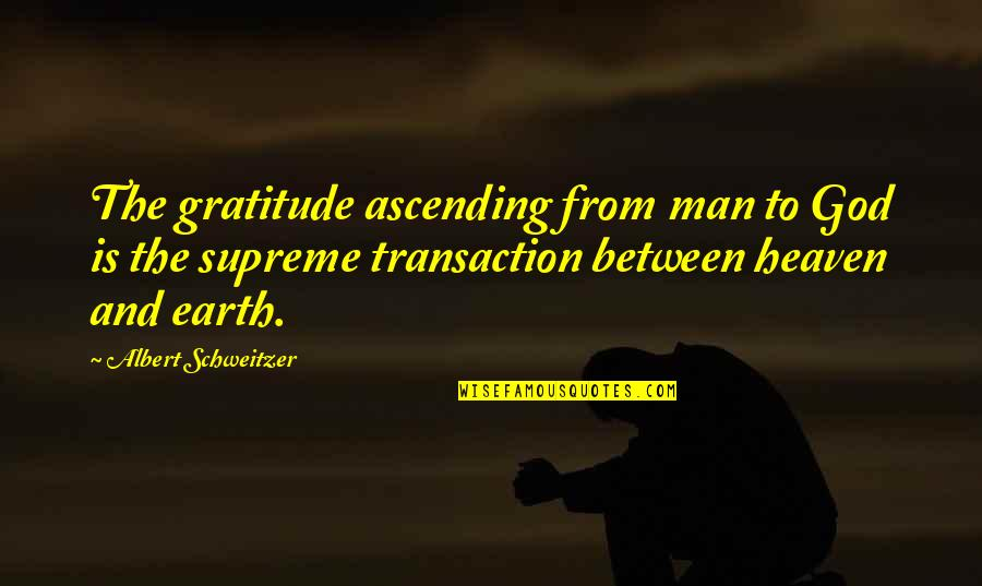 Albert Schweitzer Quotes By Albert Schweitzer: The gratitude ascending from man to God is