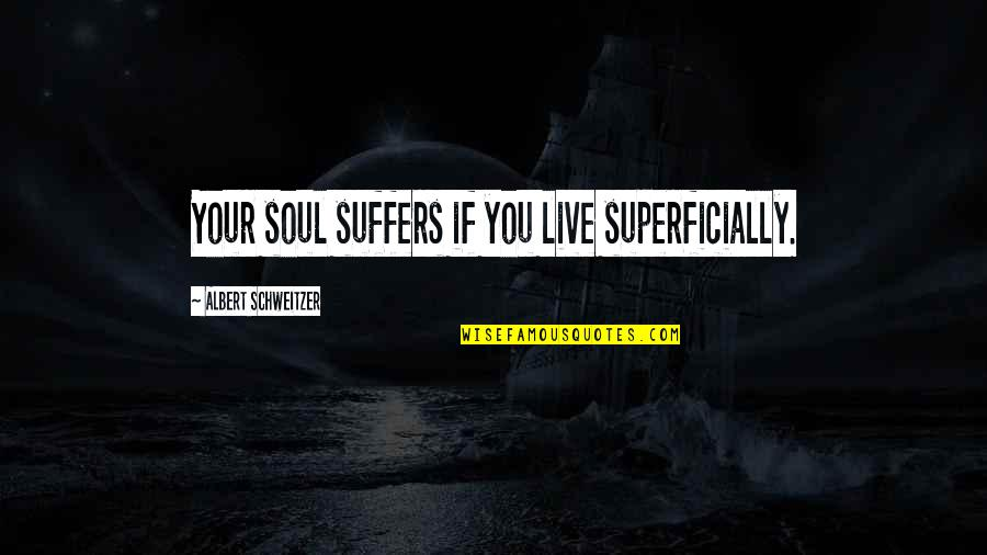 Albert Schweitzer Quotes By Albert Schweitzer: Your soul suffers if you live superficially.
