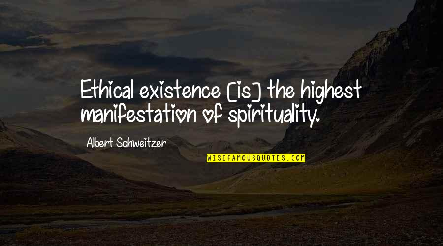 Albert Schweitzer Quotes By Albert Schweitzer: Ethical existence [is] the highest manifestation of spirituality.