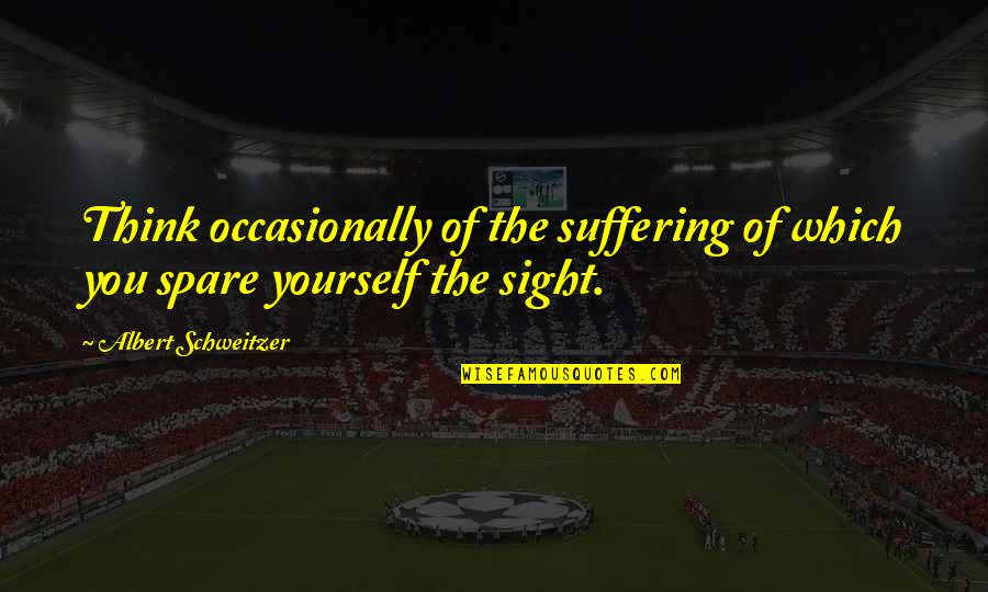 Albert Schweitzer Quotes By Albert Schweitzer: Think occasionally of the suffering of which you