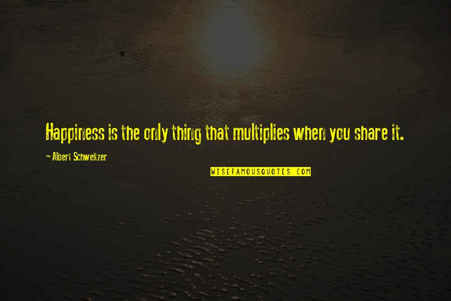Albert Schweitzer Quotes By Albert Schweitzer: Happiness is the only thing that multiplies when