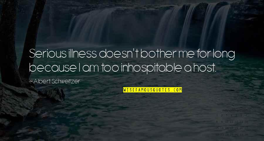 Albert Schweitzer Quotes By Albert Schweitzer: Serious illness doesn't bother me for long because