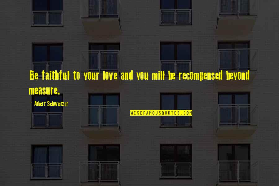 Albert Schweitzer Quotes By Albert Schweitzer: Be faithful to your love and you mill