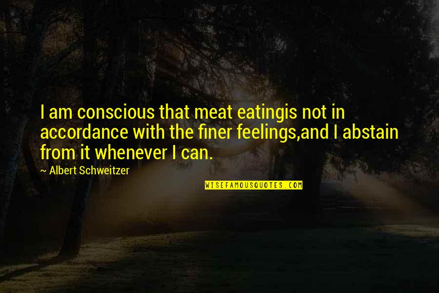 Albert Schweitzer Quotes By Albert Schweitzer: I am conscious that meat eatingis not in