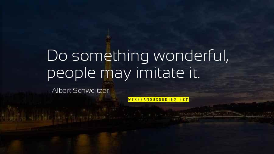 Albert Schweitzer Quotes By Albert Schweitzer: Do something wonderful, people may imitate it.