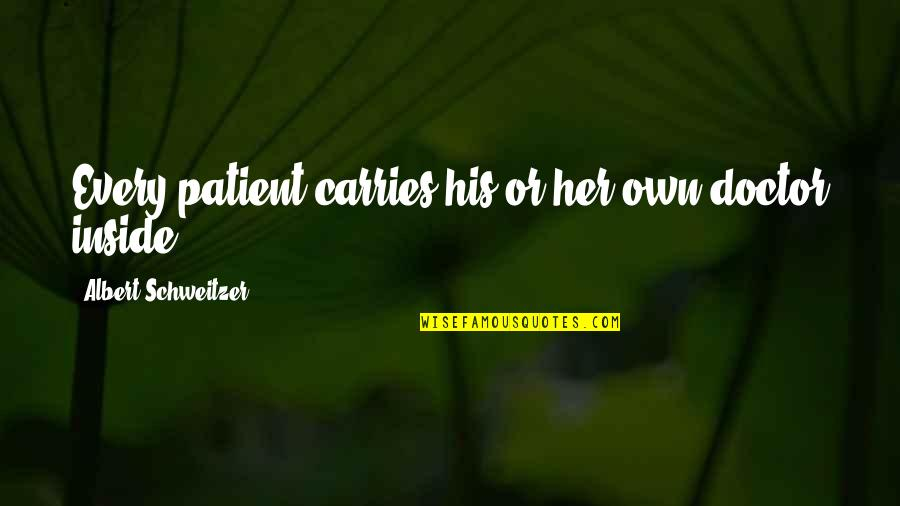Albert Schweitzer Quotes By Albert Schweitzer: Every patient carries his or her own doctor