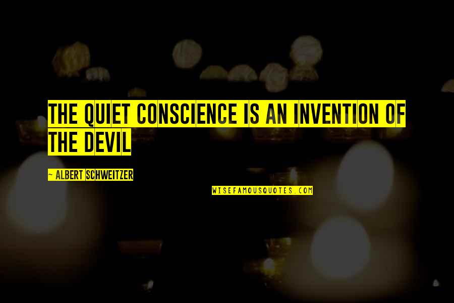 Albert Schweitzer Quotes By Albert Schweitzer: The quiet conscience is an invention of the