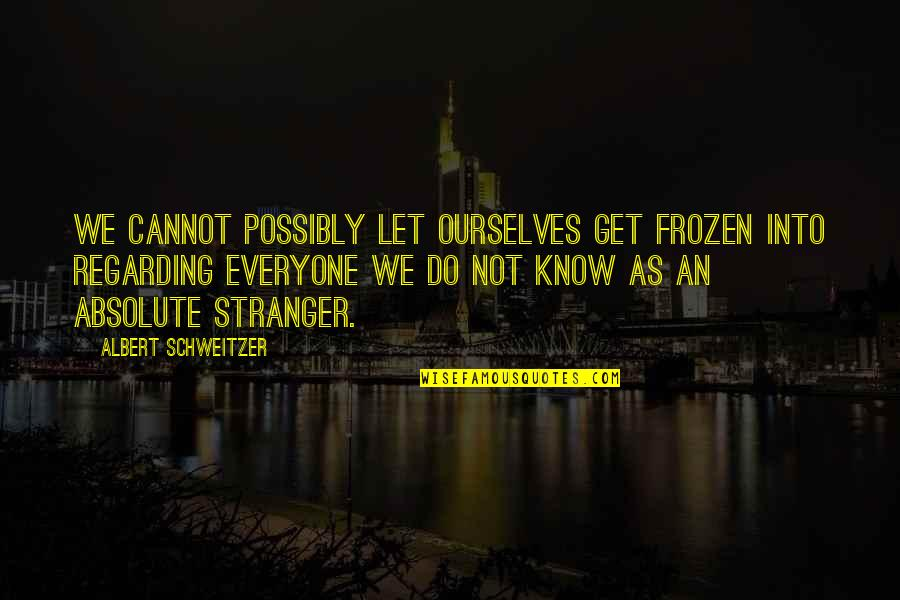 Albert Schweitzer Quotes By Albert Schweitzer: We cannot possibly let ourselves get frozen into