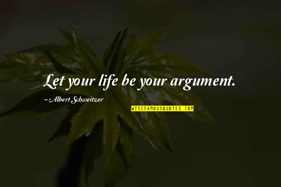 Albert Schweitzer Quotes By Albert Schweitzer: Let your life be your argument.