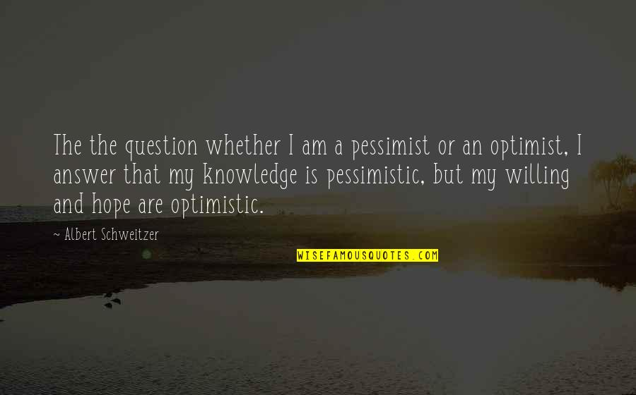 Albert Schweitzer Quotes By Albert Schweitzer: The the question whether I am a pessimist