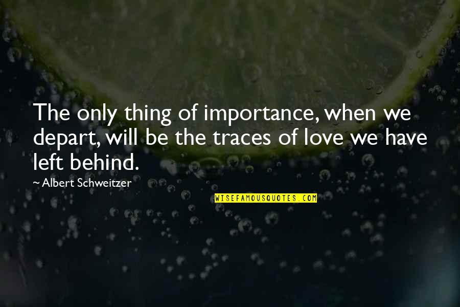 Albert Schweitzer Quotes By Albert Schweitzer: The only thing of importance, when we depart,