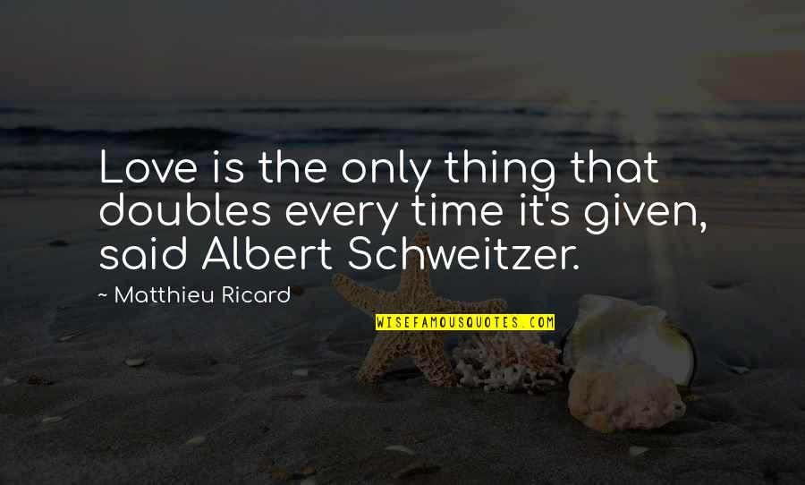 Albert Schweitzer Quotes By Matthieu Ricard: Love is the only thing that doubles every