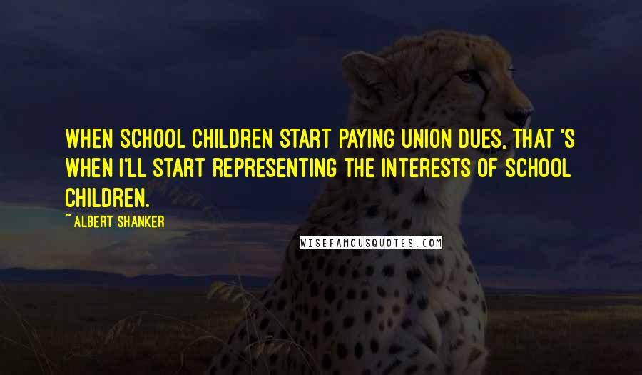 Albert Shanker quotes: When school children start paying union dues, that 's when I'll start representing the interests of school children.
