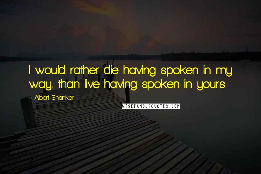 Albert Shanker quotes: I would rather die having spoken in my way, than live having spoken in yours