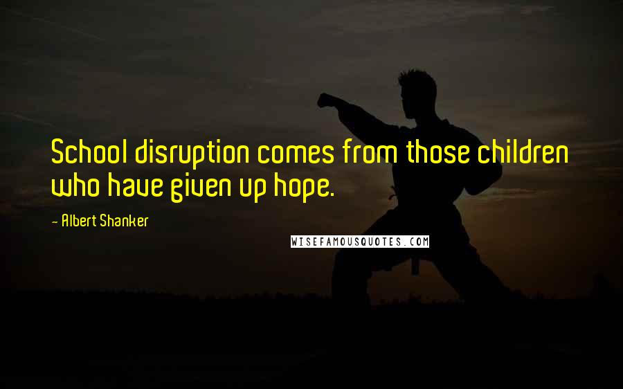 Albert Shanker quotes: School disruption comes from those children who have given up hope.