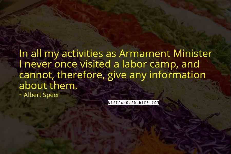Albert Speer quotes: In all my activities as Armament Minister I never once visited a labor camp, and cannot, therefore, give any information about them.