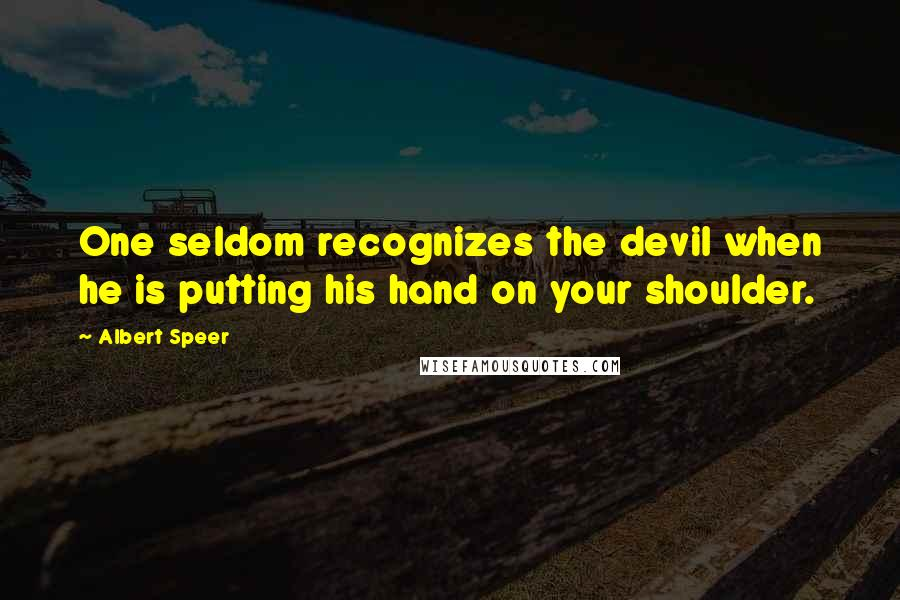 Albert Speer quotes: One seldom recognizes the devil when he is putting his hand on your shoulder.