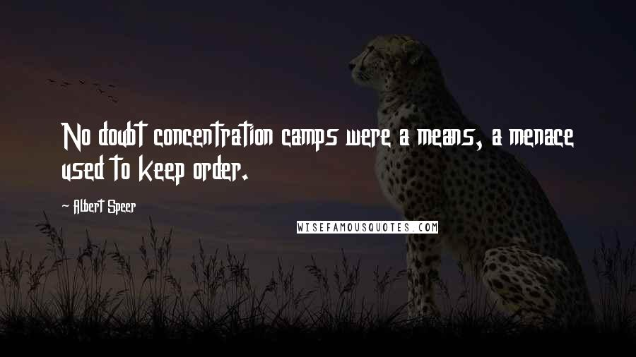 Albert Speer quotes: No doubt concentration camps were a means, a menace used to keep order.