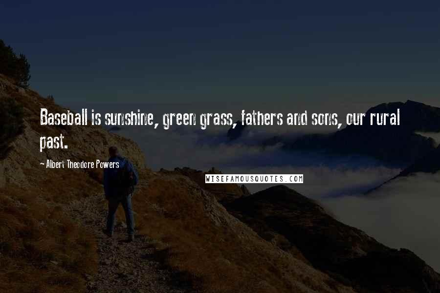 Albert Theodore Powers quotes: Baseball is sunshine, green grass, fathers and sons, our rural past.