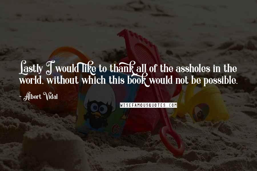 Albert Vidal quotes: Lastly I would like to thank all of the assholes in the world, without which this book would not be possible.