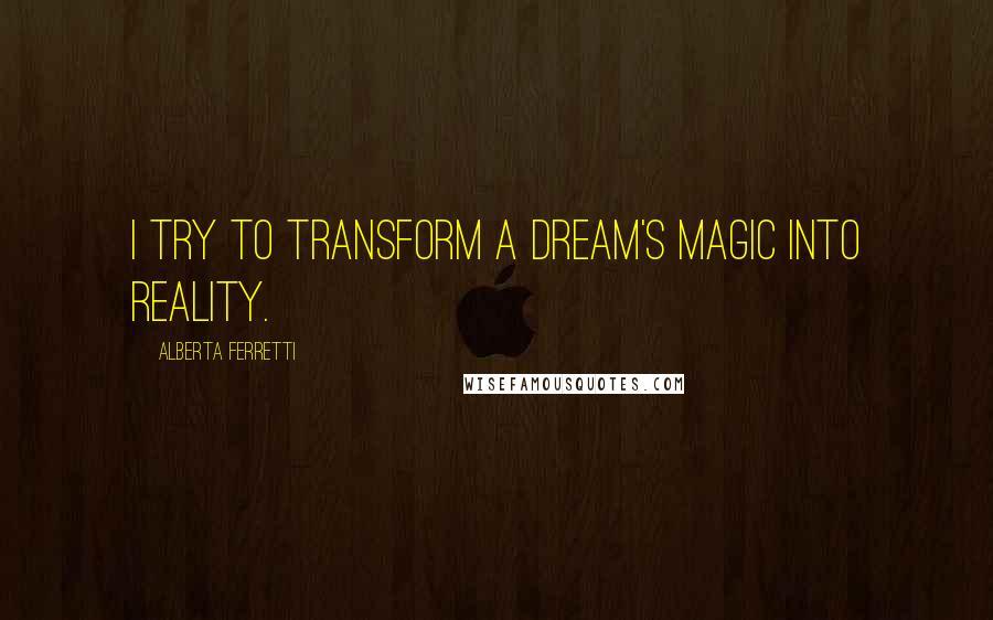 Alberta Ferretti quotes: I try to transform a dream's magic into reality.