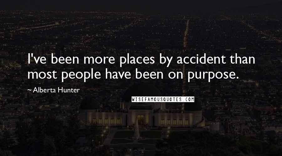 Alberta Hunter quotes: I've been more places by accident than most people have been on purpose.