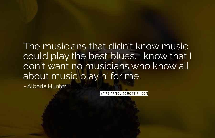 Alberta Hunter quotes: The musicians that didn't know music could play the best blues. I know that I don't want no musicians who know all about music playin' for me.