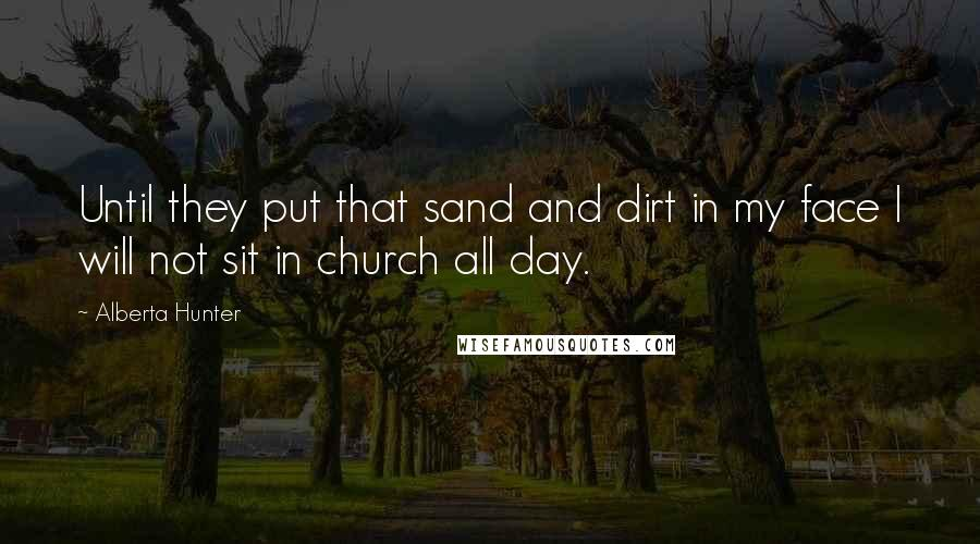 Alberta Hunter quotes: Until they put that sand and dirt in my face I will not sit in church all day.