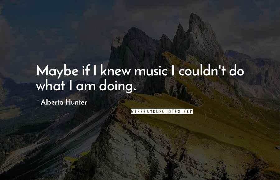 Alberta Hunter quotes: Maybe if I knew music I couldn't do what I am doing.