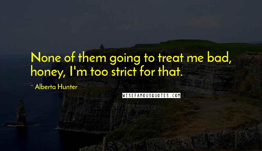 Alberta Hunter quotes: None of them going to treat me bad, honey, I'm too strict for that.