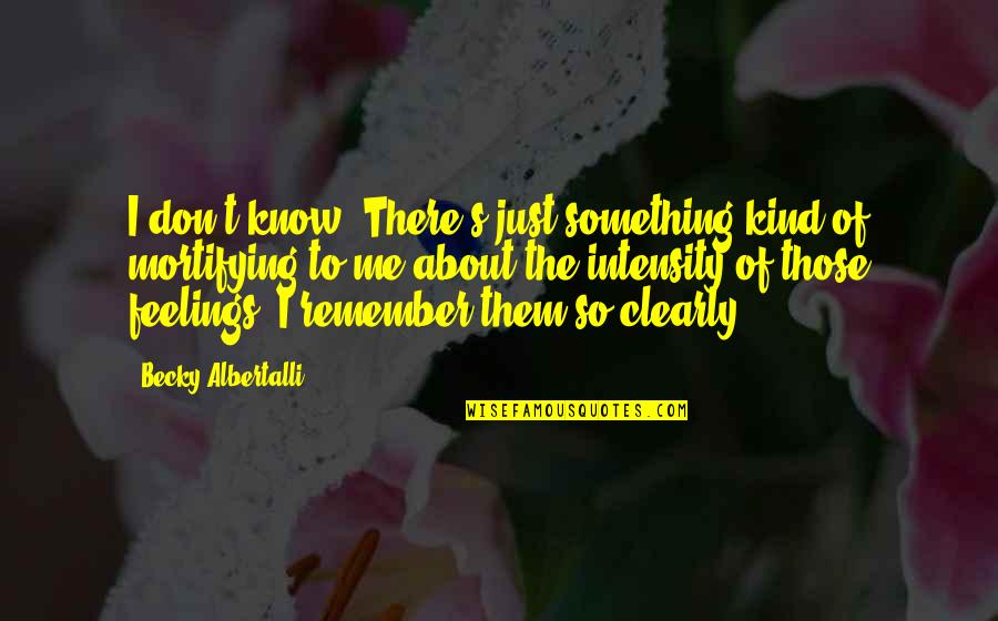 Albertalli Quotes By Becky Albertalli: I don't know. There's just something kind of