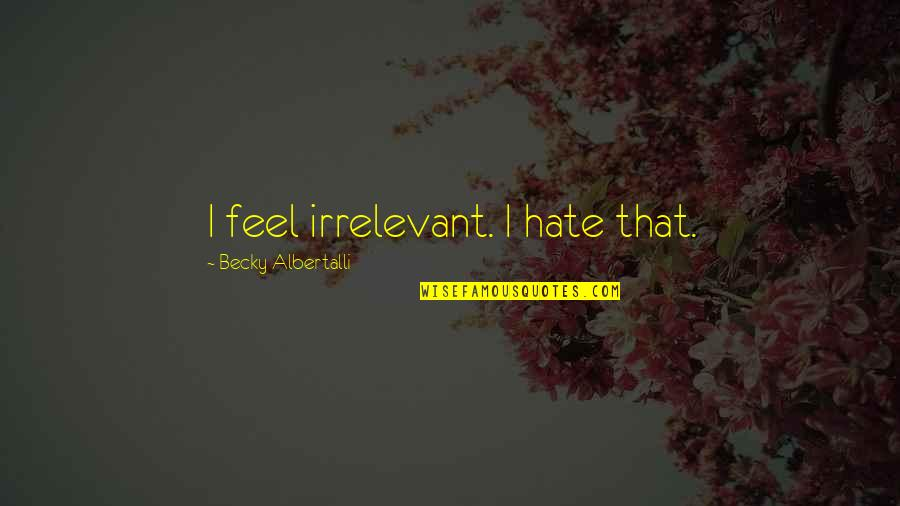 Albertalli Quotes By Becky Albertalli: I feel irrelevant. I hate that.