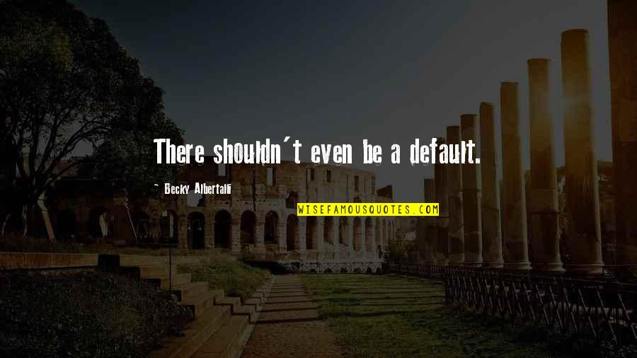 Albertalli Quotes By Becky Albertalli: There shouldn't even be a default.