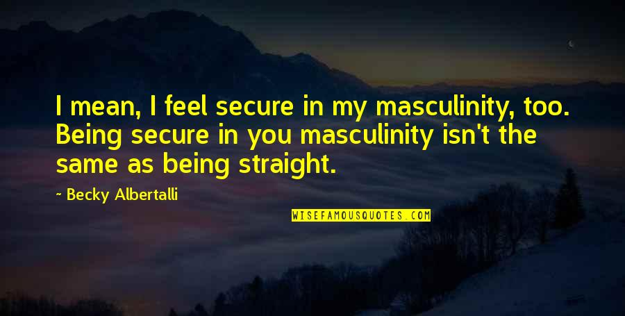 Albertalli Quotes By Becky Albertalli: I mean, I feel secure in my masculinity,