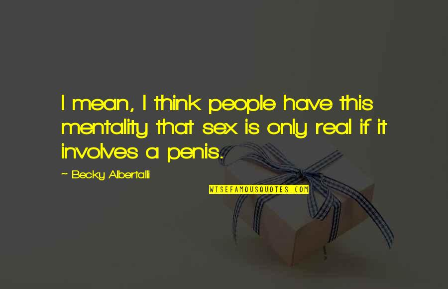 Albertalli Quotes By Becky Albertalli: I mean, I think people have this mentality
