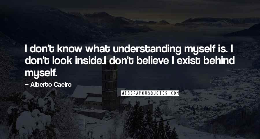 Alberto Caeiro quotes: I don't know what understanding myself is. I don't look inside.I don't believe I exist behind myself.