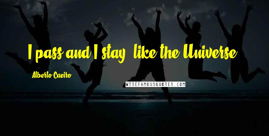Alberto Caeiro quotes: I pass and I stay, like the Universe.