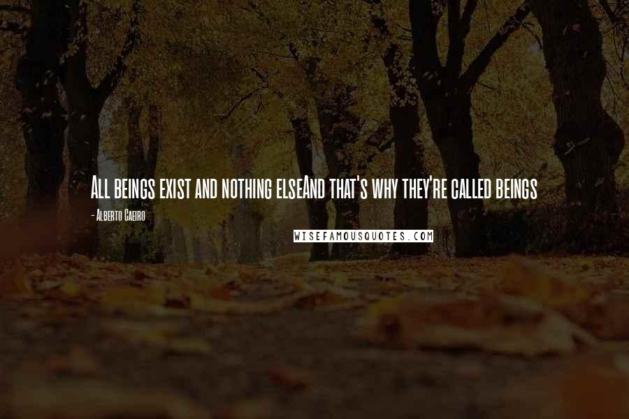 Alberto Caeiro quotes: All beings exist and nothing elseAnd that's why they're called beings