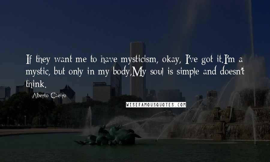 Alberto Caeiro quotes: If they want me to have mysticism, okay, I've got it.I'm a mystic, but only in my body,My soul is simple and doesn't think.