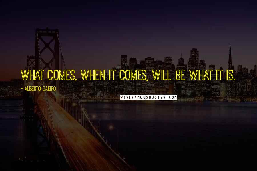 Alberto Caeiro quotes: What comes, when it comes, will be what it is.
